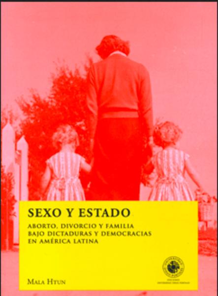 Sexo y Estado. Aborto, divorcio y familia bajo dictaduras y democracias en América Latina
