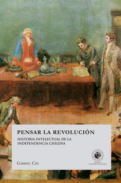 Pensar la Revolucion - Historia intelectual de la independencia Chilena