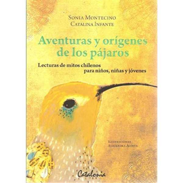 Aventuras Y Origenes De Los Pajaros: Lecturas De Mitos Chilenos