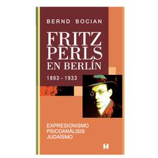 Fritz Perls en Berlín, 1893-1933: Expresionismo, psicoanálisis, judaísmo