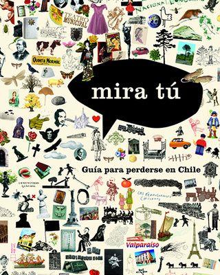Mira tú. Guía para perderse en Chile