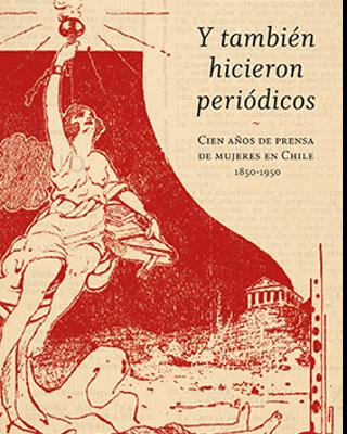 Y también hicieron periódicos. Cien años de prensa de mujeres en Chile 1850-1950.