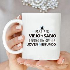 PARA SER VIEJO Y SABIO PRIMERO HAY QUE SER JOVEN Y ESTUPIDO