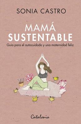 MAMA SUSTENTABLE. GUIA PARA EL AUTOCUIDADO Y UNA MATERNIDAD FELIZ