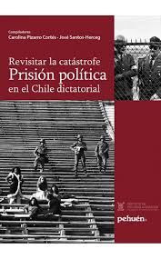REVISITAR LA CATASTROFE. PRISION POLITICA EN EL CHILE DICTATORIAL