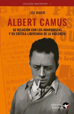ALBERT CAMUS. SU RELACION CON LOS ANARQUISTAS Y SU CRITICA LIBERTARIA DE LA VIOLENCIA