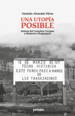 UNA UTOPIA POSIBLE: RELATOS DEL COMPLEJO FORESTAL Y MADERERO PANGUIPULLI