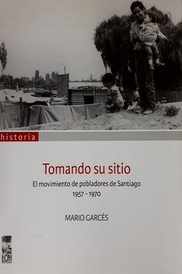 TOMANDO SU SITIO. EL MOVIMIENTO DE POBLADORES DE SANTIAGO 1957-1970