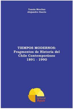 TIEMPOS MODERNOS: FRAGMENTOS DE HISTORIA DEL CHILE CONTEMPORANEO 1891-