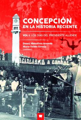 CONCEPCION EN LA HISTORIA RECIENTE. VOL I: LOS DIAS DEL PRESIDENTE ALLENDE