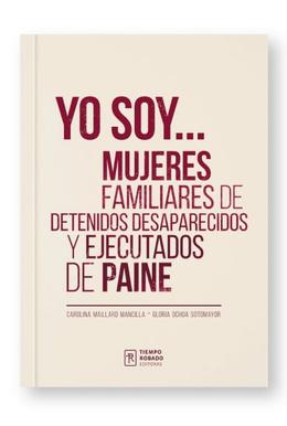 YO SOY... MUJERES FAMILIARES DE DETENIDOS DESAPARECIDOS Y EJECUTADOS DE PAINE