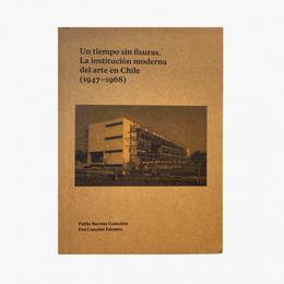 UN TIEMPO SIN FISURAS. LA INSTITUCION MODERNA DEL ARTE EN CHILE 1947-1