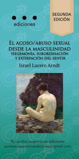 ACOSO / ABUSO SEXUAL DESDE LA MASCULINIDAD: HEGEMONIA, SUBORDINACION Y EXTIRPACION DEL SENTIR, EL