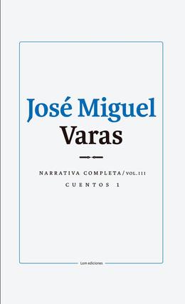 JOSE MIGUEL VARAS. NARRATIVA COMPLETA. CUENTOS 1. VOLUMEN III