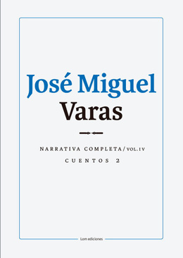 JOSE MIGUEL VARAS. NARRATIVA COMPLETA. CUENTOS 2. COLUMEN IV