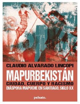 MAPURBEKISTAN, CIUDAD, CUERPO Y RACISMO. DIASPORA MAPUCHE EN SANTIAGO, SIGLO XX