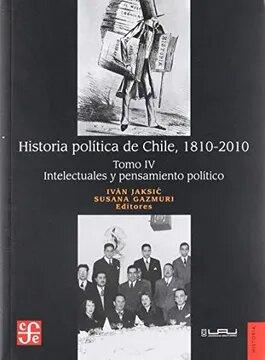 HISTORIA POLITICA DE CHILE, 1810- 2010. TOMO IV INTELECTUALES Y PENSAMIENTO POLITICO - HISTORIA POLITICA DE CHILE, 1810- 2010. TOMO IV INTELECTUALES Y PENSAMIENTO POLITICO